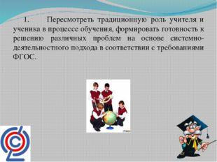 1. Пересмотреть традиционную роль учителя и ученика в процессе обучения, фор