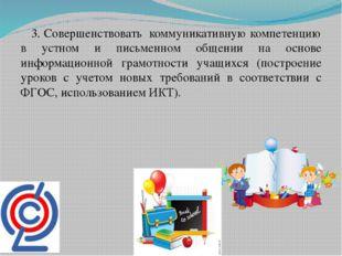 3. Совершенствовать коммуникативную компетенцию в устном и письменном общени
