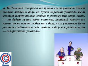 Л. Н. Толстой говорил о том, что «если учитель имеет только любовь к делу, он