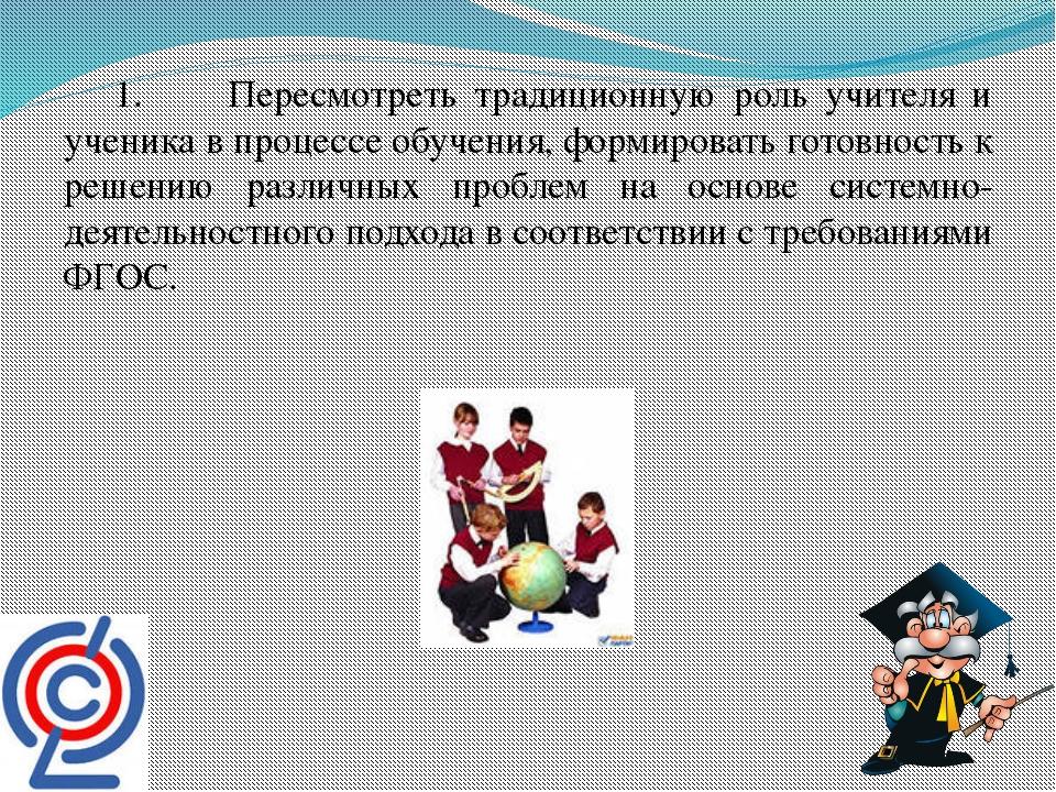 1. Пересмотреть традиционную роль учителя и ученика в процессе обучения, фор...