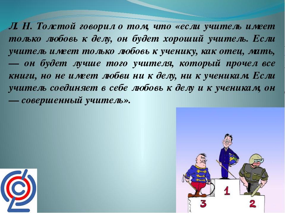 Л. Н. Толстой говорил о том, что «если учитель имеет только любовь к делу, он...