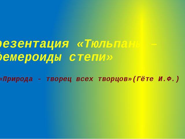 Презентация «Тюльпаны – эфемероиды степи» «Природа - творец всех творцов»(Гёт...