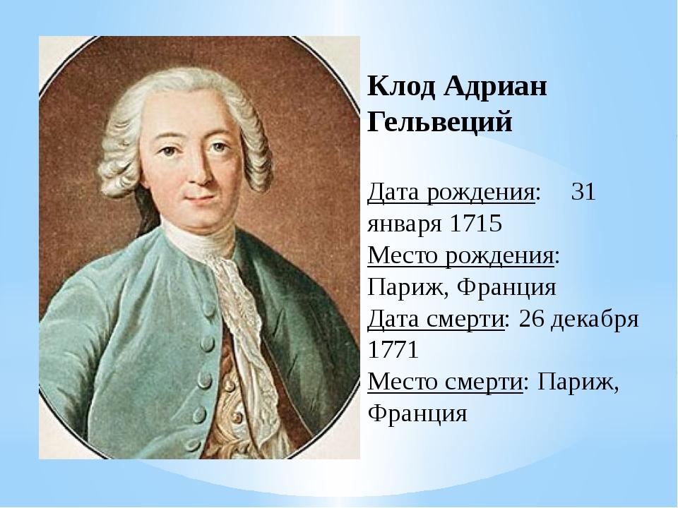 Клод Адриан Гельвеций Дата рождения:31 января 1715 Место рождения: Париж, Фр...
