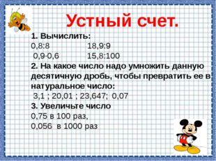 Устный счет. 1. Вычислить: 0,8:8 18,9:9 0,9·0,6 15,8:100 2. На какое число на