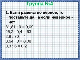 Группа №5 1,5:0,3= 4,2:0,06= 0,35:0,5= 15:5=3 420:6=70 3,5:5=0,7 1. Выполнить