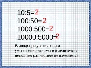 10:5= 100:50= 1000:500= 10000:5000= 2 2 2 2 Вывод: при увеличении и уменьшени