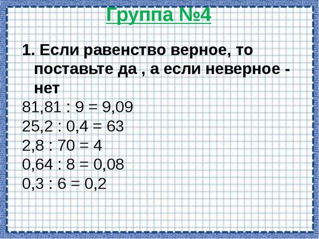 Группа №5 1,5:0,3= 4,2:0,06= 0,35:0,5= 15:5=3 420:6=70 3,5:5=0,7 1. Выполнить...