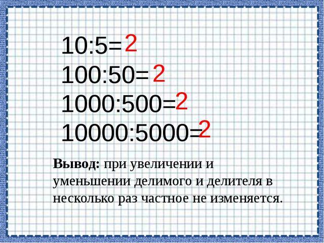 10:5= 100:50= 1000:500= 10000:5000= 2 2 2 2 Вывод: при увеличении и уменьшени...
