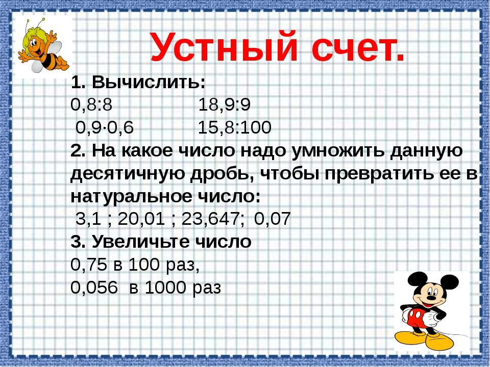Устный счет. 1. Вычислить: 0,8:8 18,9:9 0,9·0,6 15,8:100 2. На какое число на...