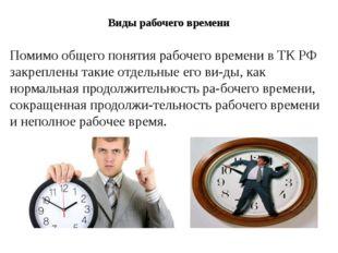 Виды рабочего времени Помимо общего понятия рабочего времени в ТК РФ закрепле