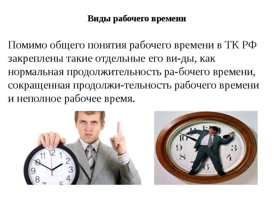 Виды рабочего времени Помимо общего понятия рабочего времени в ТК РФ закрепле...