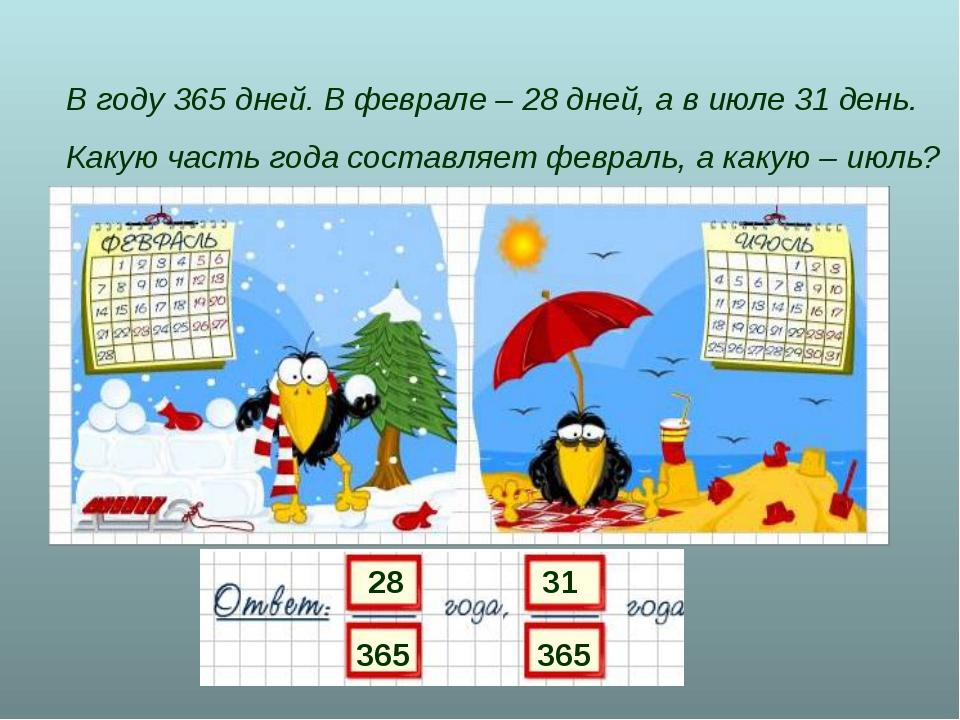 В году 365 дней. В феврале – 28 дней, а в июле 31 день. Какую часть года сост...