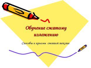 Обучение сжатому изложению Способы и приемы сжатия текста