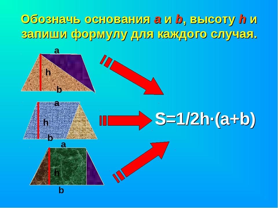 Обозначь основания а и b, высоту h и запиши формулу для каждого случая. h а b...