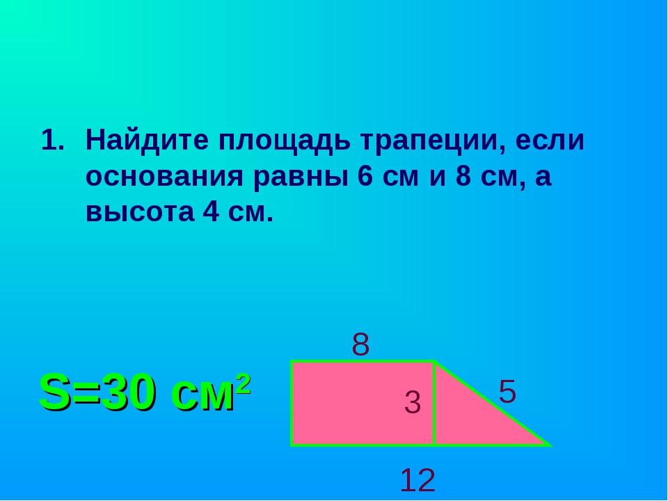 Найдите площадь трапеции, если основания равны 6 см и 8 см, а высота 4 см. 3...