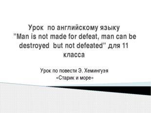 "Урок по английскому языку ""Man is not made for defeat, man can be destroyed b"
