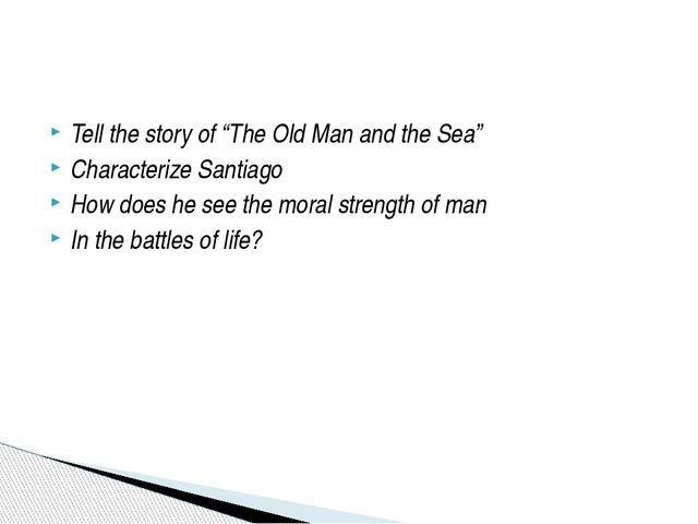 "Tell the story of ""The Old Man and the Sea"" Characterize Santiago How does he..."