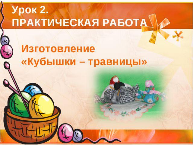 Урок 2. ПРАКТИЧЕСКАЯ РАБОТА Изготовление «Кубышки – травницы»