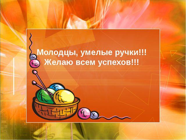 Молодцы, умелые ручки!!! Желаю всем успехов!!!