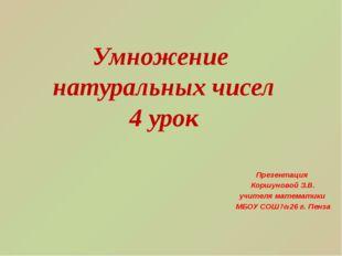 Умножение натуральных чисел 4 урок Презентация Коршуновой З.В. учителя матема