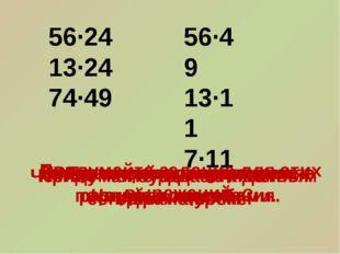56∙24 13∙24 74∙49 56∙49 13∙11 7∙11 Рассмотрите выражения. Чем они похожи? Чем