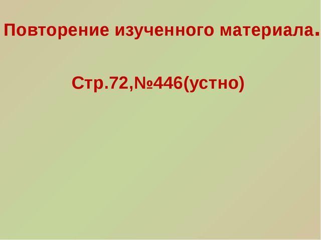 Стр.72,№446(устно) Повторение изученного материала.