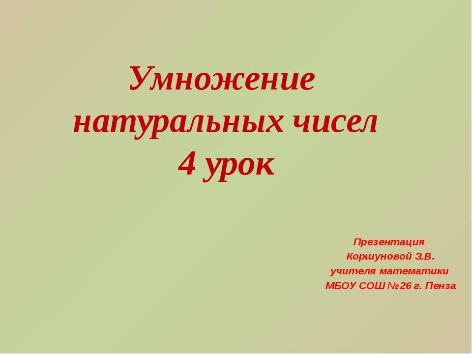 Умножение натуральных чисел 4 урок Презентация Коршуновой З.В. учителя матема...