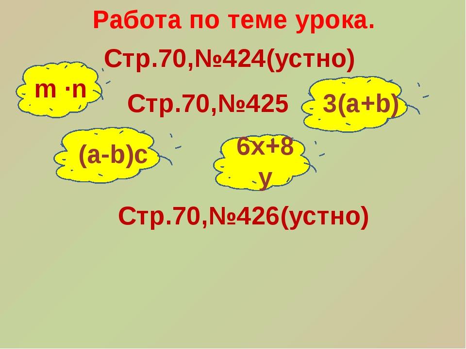 Работа по теме урока. Стр.70,№424(устно) m ∙n 3(a+b) 6x+8y Стр.70,№425 (a-b)c...