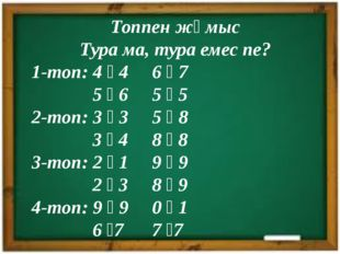 Топпен жұмыс Тура ма, тура емес пе? 1-топ: 4 ꞊ 4 6 ꞊ 7 5 ꞊ 6 5 ꞊ 5 2-топ: 3 ꞊