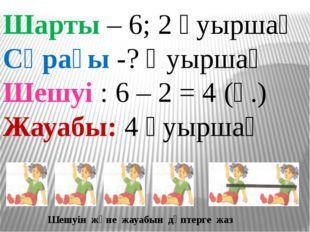 Шарты – 6; 2 қуыршақ Сұрағы -? Қуыршақ Шешуі : 6 – 2 = 4 (қ.) Жауабы: 4 қуыр