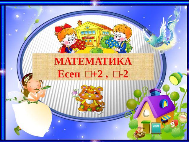 МАТЕМАТИКА Есеп □+2 , □-2