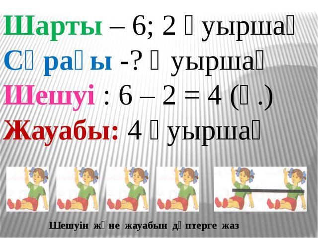 Шарты – 6; 2 қуыршақ Сұрағы -? Қуыршақ Шешуі : 6 – 2 = 4 (қ.) Жауабы: 4 қуыр...