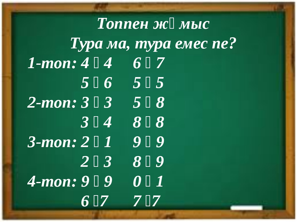 Топпен жұмыс Тура ма, тура емес пе? 1-топ: 4 ꞊ 4 6 ꞊ 7 5 ꞊ 6 5 ꞊ 5 2-топ: 3 ꞊...