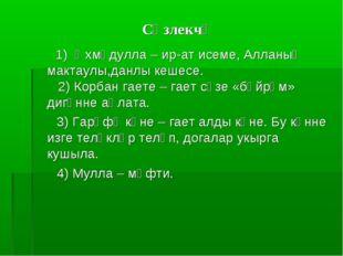 Сүзлекчә 1) Әхмәдулла – ир-ат исеме, Алланың мактаулы,данлы кешесе. 2) Корбан