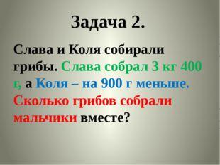 Задача 2. Слава и Коля собирали грибы. Слава собрал 3 кг 400 г, а Коля – на 9