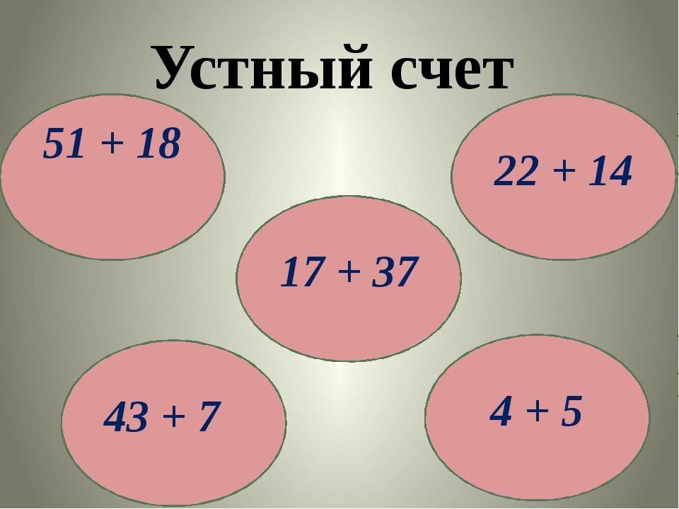 Устный счет 17 + 37 4 + 5 43 + 7 22 + 14 51 + 18