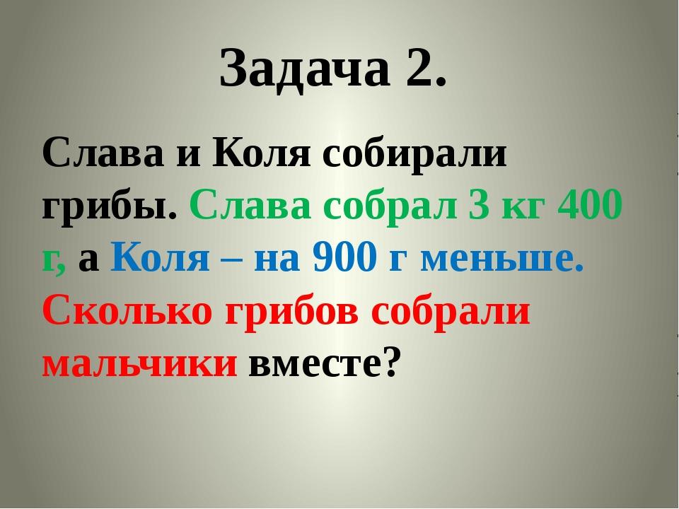 Задача 2. Слава и Коля собирали грибы. Слава собрал 3 кг 400 г, а Коля – на 9...