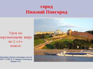 город Нижний Новгород Урок по окружающему миру во 2 «А» классе Выполнила учит