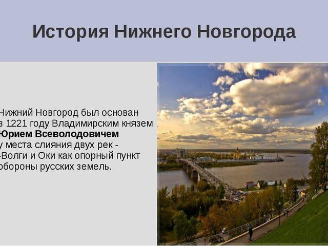 История Нижнего Новгорода Нижний Новгород был основан в 1221 году Владимирски...
