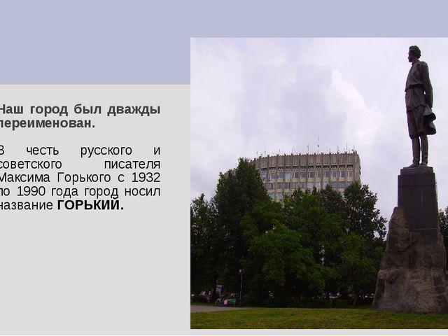 Наш город был дважды переименован. В честь русского и советского писателя Мак...