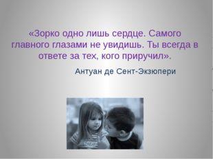 «Зорко одно лишь сердце. Самого главного глазами не увидишь. Ты всегда в отве