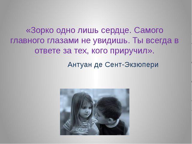 «Зорко одно лишь сердце. Самого главного глазами не увидишь. Ты всегда в отве...
