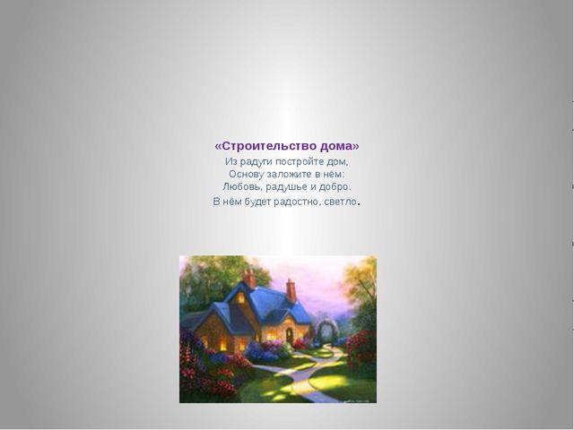 «Строительство дома» Из радуги постройте дом, Основу заложите в нём: Любовь,...