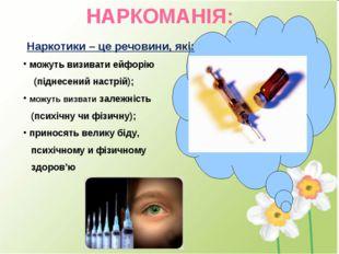НАРКОМАНІЯ: Наркотики – це речовини, які: можуть визивати ейфорію (піднесений
