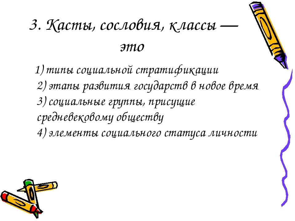 3. Касты, сословия, классы— это 1) типы социальной стратификации 2) этапы ра...