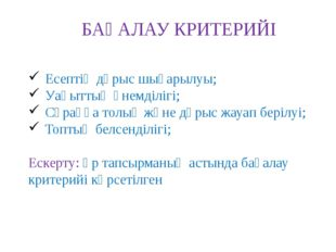 БАҒАЛАУ КРИТЕРИЙІ Есептің дұрыс шығарылуы; Уақыттың үнемділігі; Сұраққа толық