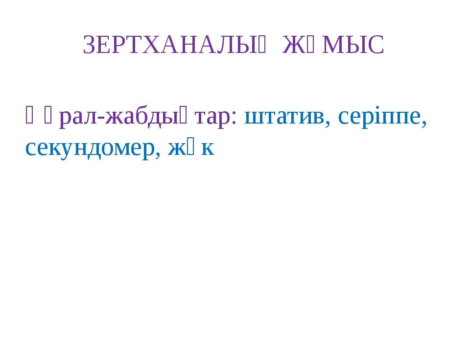 ЗЕРТХАНАЛЫҚ ЖҰМЫС Құрал-жабдықтар: штатив, серіппе, секундомер, жүк