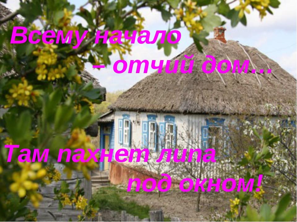 Всему начало – отчий дом… Там пахнет липа  под окном!
