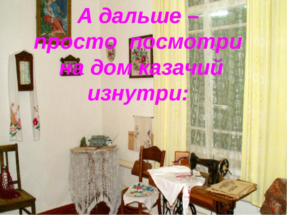 А дальше – просто посмотри на дом казачий изнутри:
