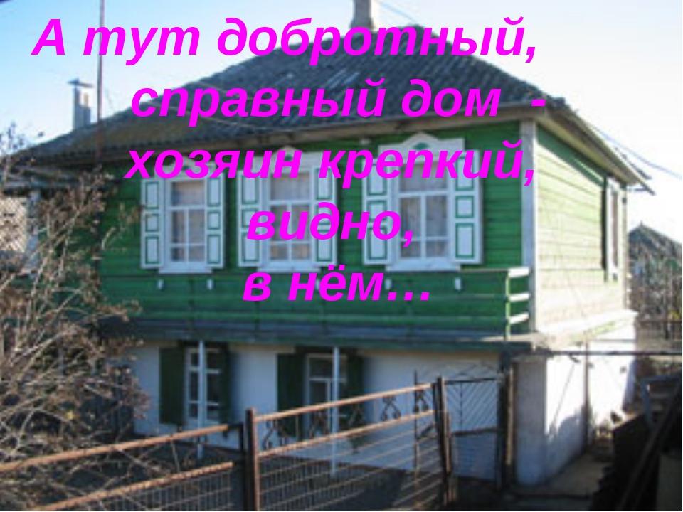 А тут добротный, справный дом - хозяин крепкий, видно, в нём…